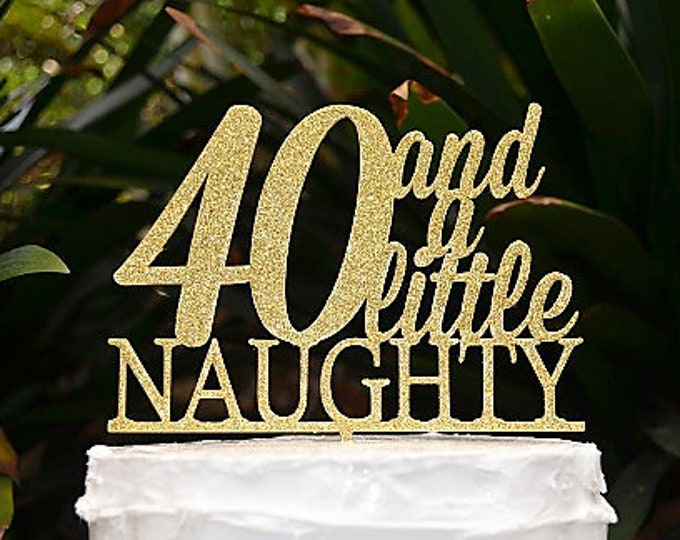 40 And a Little Naughty Birthday Cake Topper - 40th Birthday Cake Topper - Assorted Colours