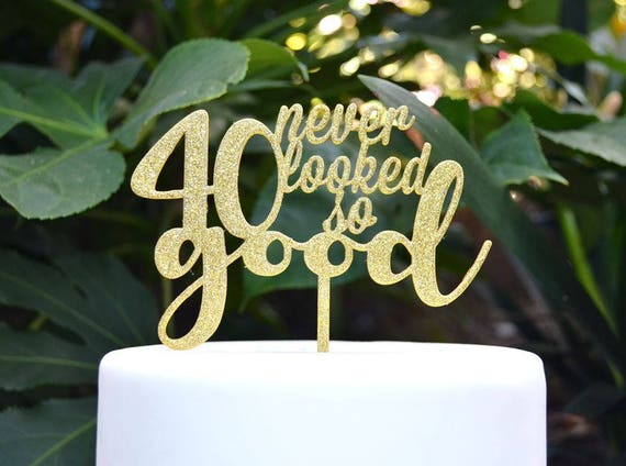 40 Never Looked So Good Birthday Cake Topper - 40th Birthday Cake Topper - Assorted Colours