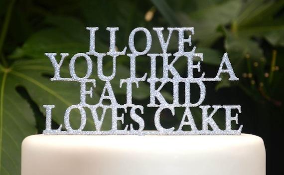 I love you like a fat kid loves cake - Party Cake Topper - Wedding Cake Topper - Humor - Lyrics