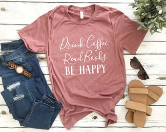 ecb27585 Drink Coffee Read Books Be Happy - Bella Canvas Unisex Tee, Crew Neck - coffee  shirt, funny coffee shirt, coffee lover gift, mom gift,