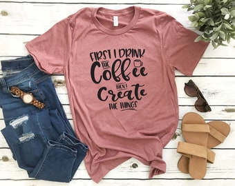 First I Drink The Coffee Then I Create The Things - Bella Canvas Unisex Tee, Crew Neck - coffee shirt, crafter shirt, gift for crafter, tee