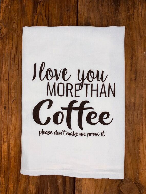 Funny Tea Towel I Love You More Than Coffee Dish Towel Etsy