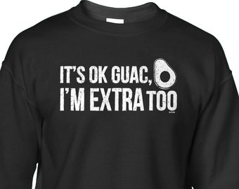 8a9af8fed6d03 Its Ok Guac Im Extra Too Crewneck Sweatshirt Pullover - Funny Humor Cheat  Day Mexican Food Friends Family Girlfriend Boyfriend - DT-01199. Blittzen