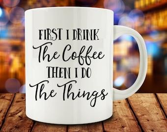 First I Drink Coffee, Then I Do The Things mug, funny mug (M763)