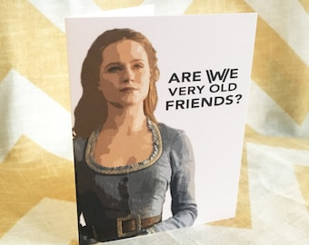 Westworld Birthday Card or Friendship Card - Dolores - Are We Very Old Friends? Yes We Are. - Funny Humorous Western Maze Pop Culture HBO TV