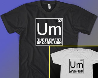 Um Confusion Element Funny Geek Tee shirt Periodic Table Gift Idea T-shirt for Science Nerd