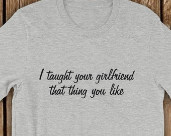 dc632ede Funny T Shirt, I Taught Your Girlfriend That Thing You Like, humorous  unisex gift short sleeve t-shirt, brag about your sexual prowess tee