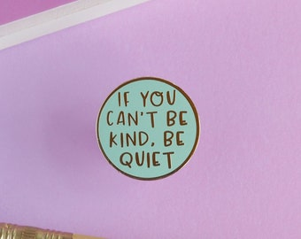 If You Can't Be Kind, Be Quiet Pin