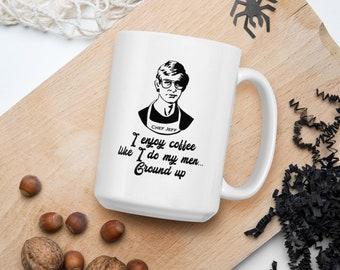 """Dahmer Coffee Mug """"I like my men like I like my coffee... Ground Up"""""""