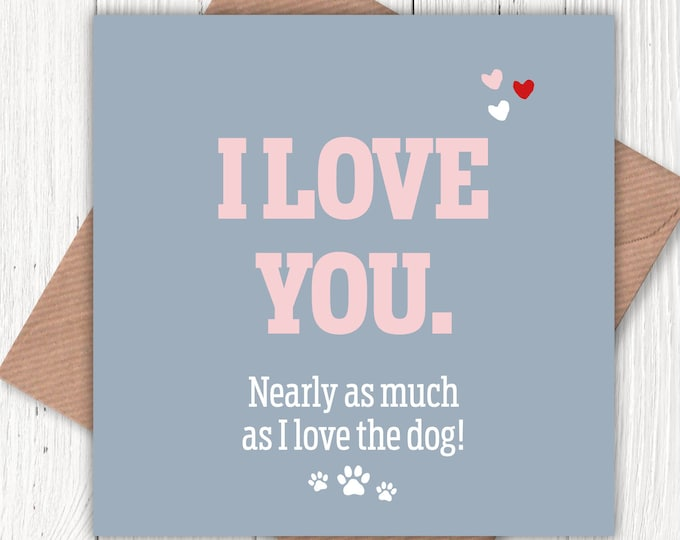 I love you nearly as much as I love the dog! Valentine's card, birthday cards