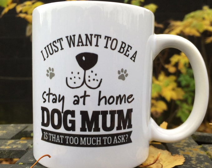 I just want to be a stay at home dog mum. Is that to much to ask mug, Christmas gift, birthday gift
