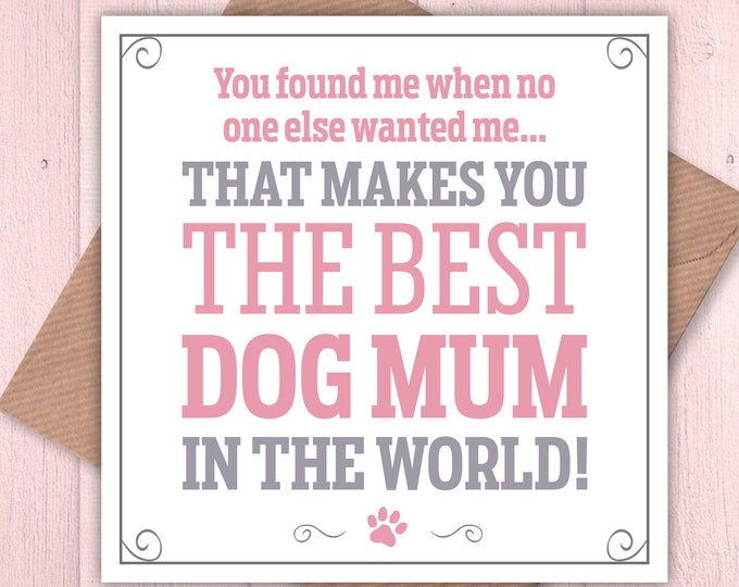 You found me when no one else wanted me. That makes you the best dog mum in the world card, Mother's day, dog lovers