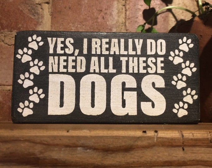Yes, I Really do Need All These Dogs wood block sign