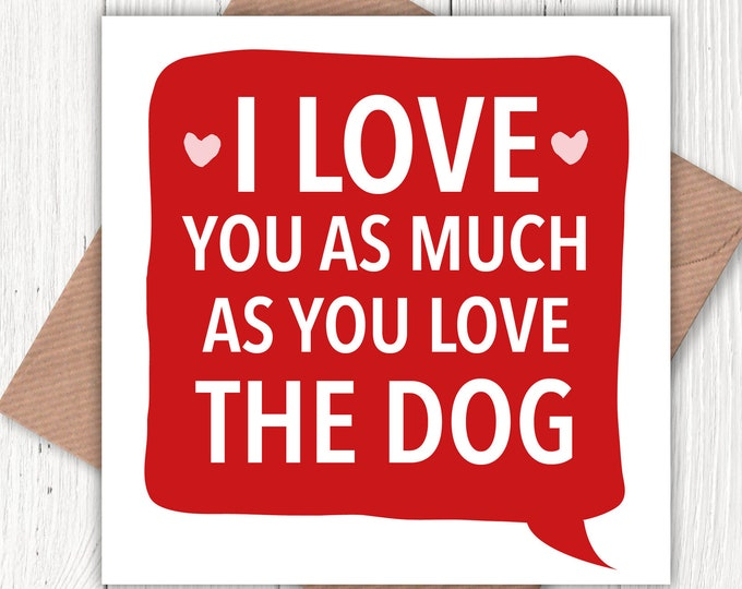 I love you as much as you love the dog! card, Valentine's, birthday cad