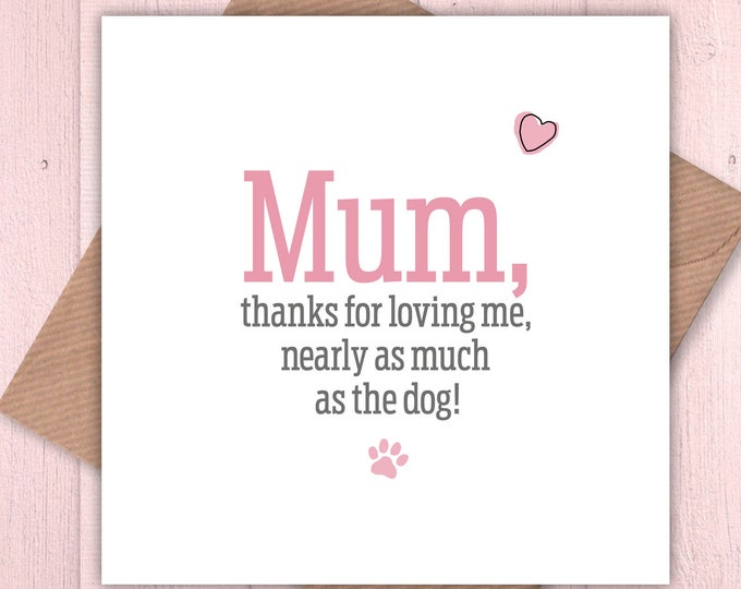 Mum, thanks for loving me nearly as much as the dog card, Mother's Day, dog lovers