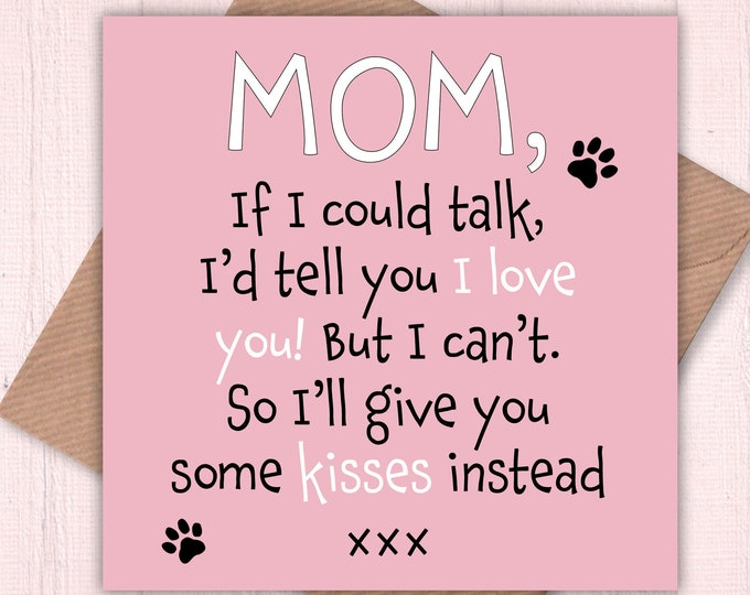 Mom, If I could talk, I'd tell you I love you. But I can't so I'll give you kisses instead, birthday card, Mom card