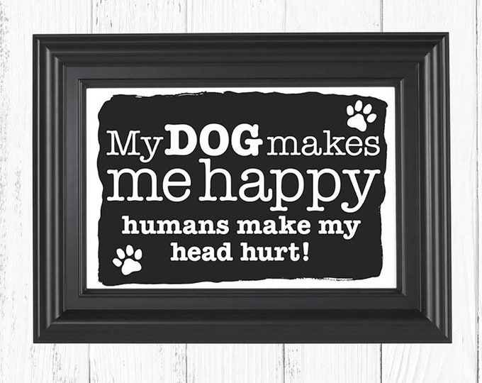 My Dog Makes Me Happy Humans Make My Head Hurt art print, Christmas gifts, birthday gifts