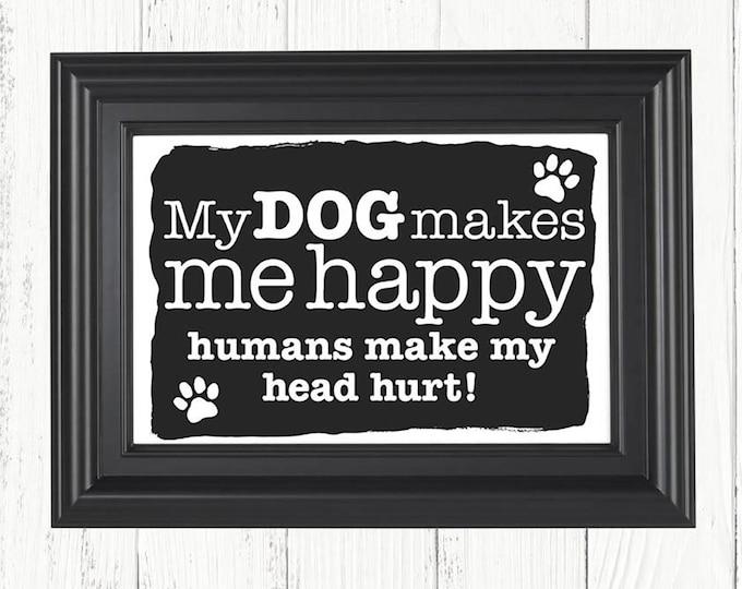 My Dog Makes Me Happy Humans Make My Head Hurt art print, Christmas gifts, birthday gifts