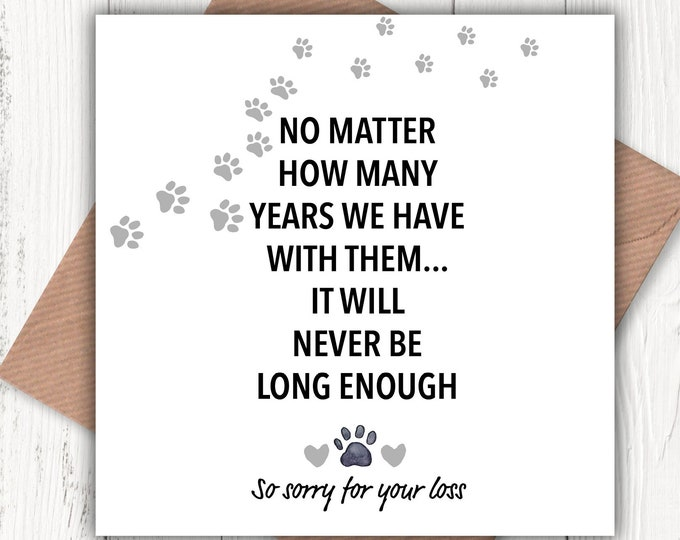 No matter how many years we have with them… it will never be long enough – so sorry for your loss card