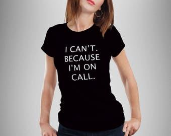 I can't because I'm on call