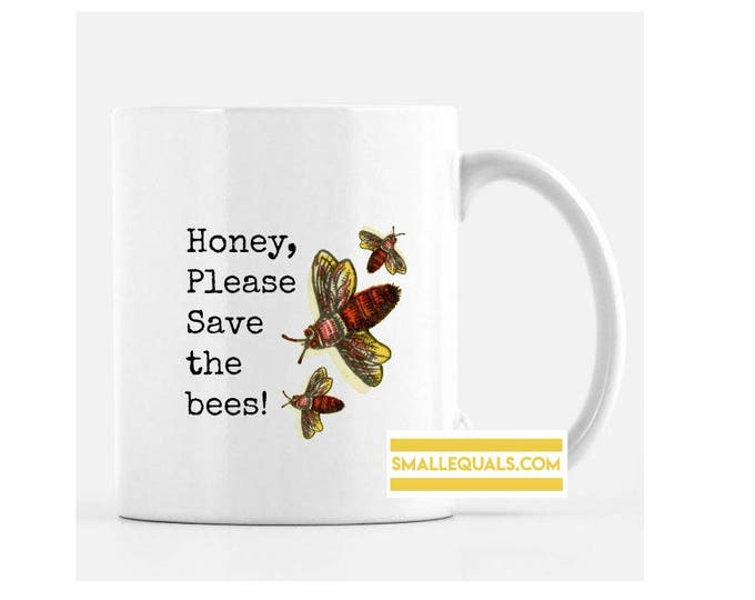 Honey, please save the bees. 11 oz ceramic mug. Free Shipping in US