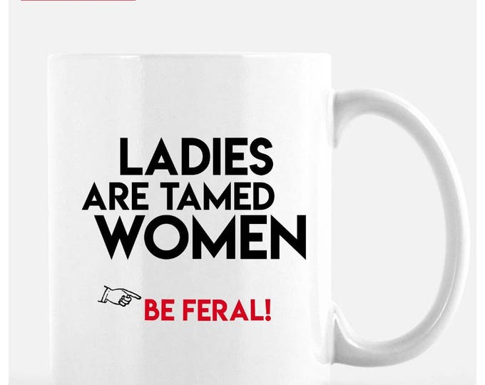 Ladies Are Tamed Women, 11 oz ceramic cup. Be Feral. Be wild.