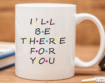 I'll Be There For You Mug, Friends TV Show Mug, Friends Mug, Friends Tea Mug, Friends TV Show, Friends Mug, Friends TV Show Coffee Mug,MD291