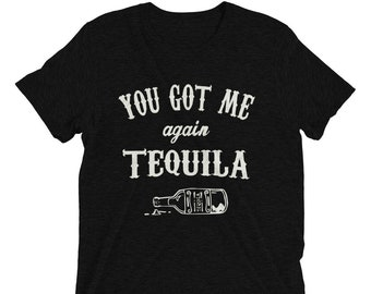 You got me again Tequila t-shirt, Tequila Shirt, funny drinking shirt, tequila shirt, tacos and tequila, funny tequila shirt