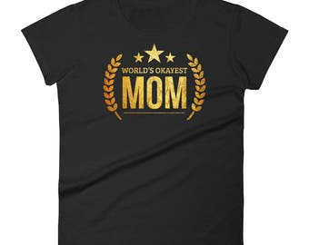 Mothers Day Gift, Women's World's Okayest Mom t-shirt - gift for mom who has everything , gift for best Mom, worlds okayest mom