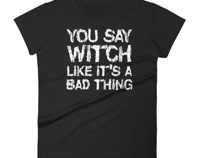 Funny Halloween Shirt for Women You Say Witch Like It's A Bad Thing