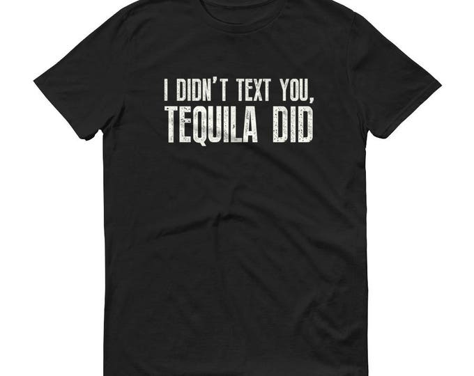 Men's I didn't text you, Tequila did t-shirt - Tequila Shirt, funny drinking shirt, tequila shirt, tacos and tequila, funny tequila shirt