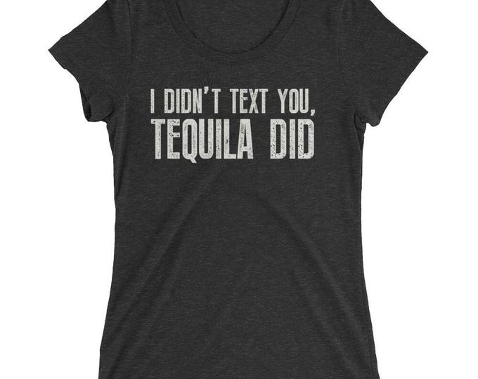I didn't text you, Tequila Did t-shirt for women- Tequila Shirt for her, drunk in love, drunk in love shirt, just drunk shirts