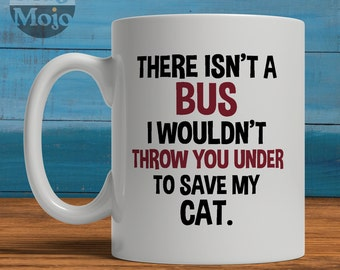 Funny Cat Mug - There Isn't A Bus I Wouldn't Throw You Under To Save My CAT - Funny Coffee Mug