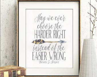 May we ever choose  the harder right instead of the easier wrong.  Blue,  Thomas S. Monson