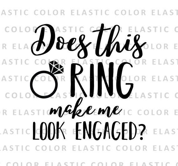 Does This Ring Make Me Look Engaged Svg File Bride Saying T Etsy