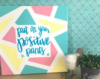 Painted Canvas Art with Quote- 12x12 - Put On Your Positive Pants - Office Decor - Home Decor