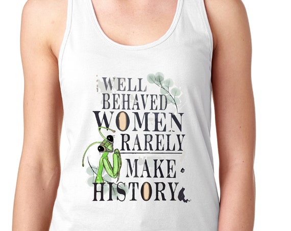 Well Behaved Women Rarely Make History - Praying Mantis Tank