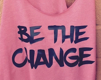 BE THE CHANGE tank/Fitness Tank/Political tank/Inspirational tank/Pro-girl tank/Empower tank/custom tank/unique tank/On Sale