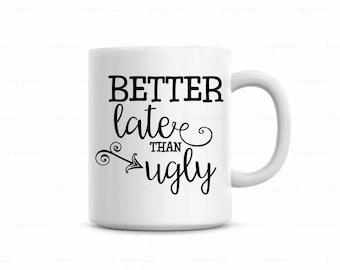 coffee mug, funny coffee mug, cute coffee mug, better late than ugly coffee mug, funny sayings on coffee mug, customized coffee mug,cute mug