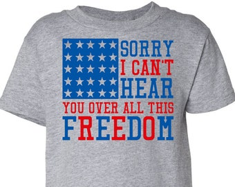 Sorry I Can't Hear You Over All This Freedom, Kids Patriotic Shirt, Kids 4th of July Shirt, Patriotic Shirt, 4th of July Outfit, Flag Shirt