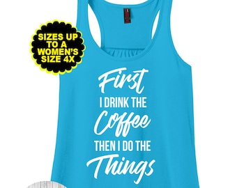 First I Drink The Coffee Then I Do Things,Motivational Shirt,Inspirational Shirt, Gym Tank,Gym Shirt,  Plus Size Clothing,Plus Size Tank Top