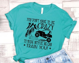 You Don't Have to Be Crazy to Ride With Us, We'll Train You, ATV Shirt, Muddin Shirt, 4 wheeler shirt, Country Girl, Funny