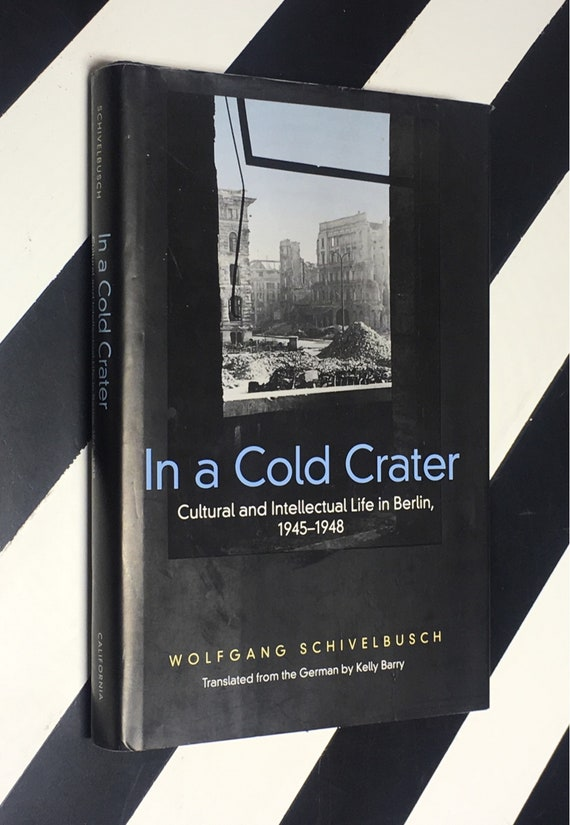 In a Cold Crater: Cultural and Intellectual Life in Berlin, 1945-1948 by Wolfgang Schivelbusch; Translated from the German by Kelly Barry