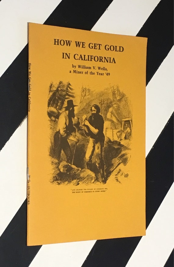 How We Get Gold In California by William V. Wells, a Miner of the year '49 (1981) softcover stapled binding