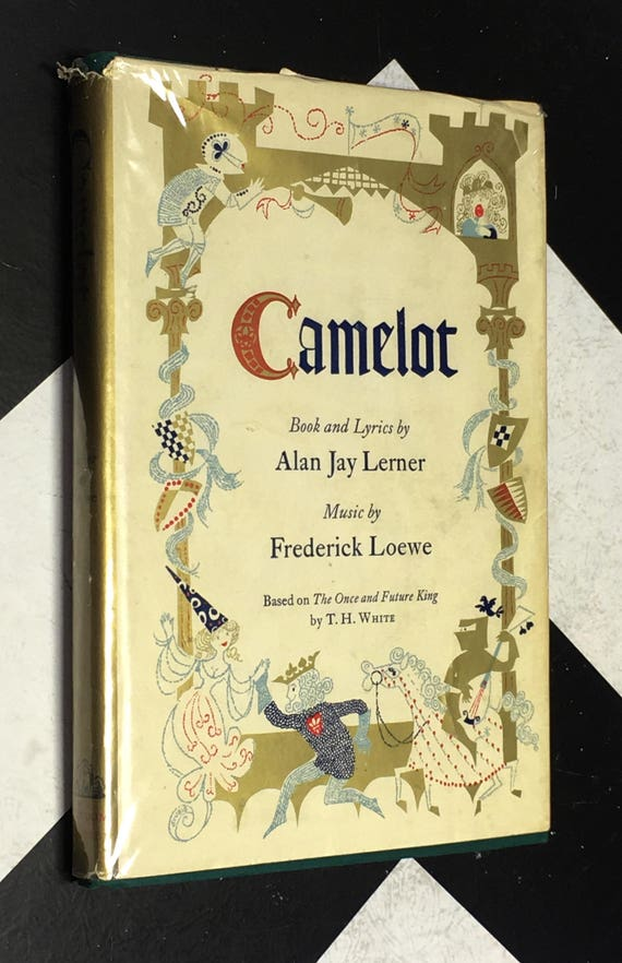 Camelot - Book and Lyrics by Alan Jay Lerner; Music by Frederick Loewe: Based on The Once and Future King by T. H. White (Hardcover, 1961)