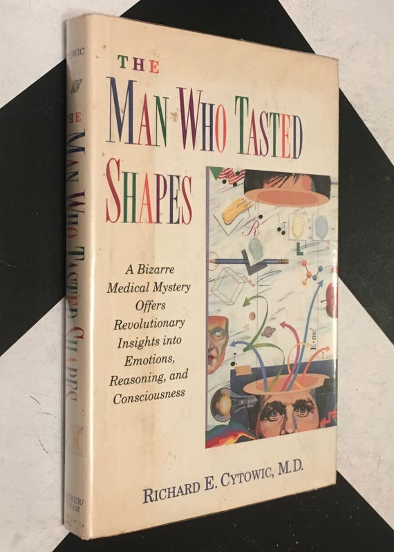 The Man Who Tasted Shapes: A Medical Mystery Offers Revolutionary Insights Into Emotions, Reasoning, Consciousnesses by Richard E. Cytowic