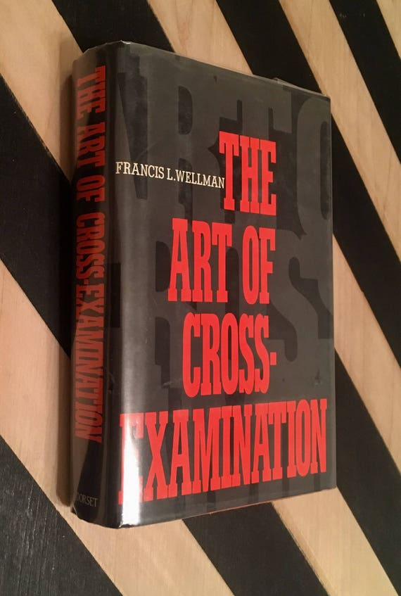 The Art of Cross-Examination: With the Cross-Examinations of Important Witnesses in Some Celebrated Cases by Frances L. Wellman (1986)