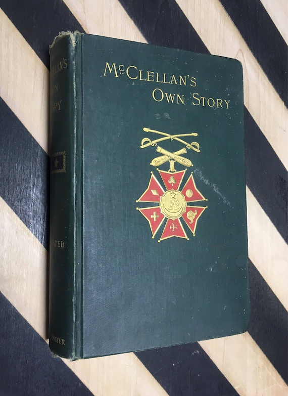 McClellan's Own Story: The War for the Union, the Soldiers Who Fought It, the Civilians Who Directed It, and His Relations to It and Them