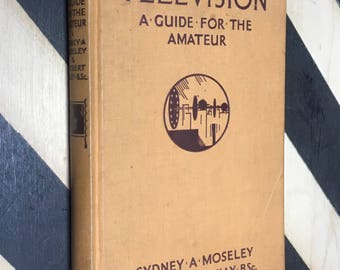 Television: A Guide for the Amateur by Sydney A. Moseley & Herbert McKay (1936) hardcover book