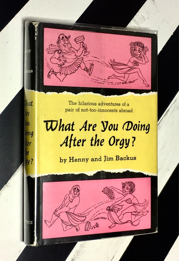 What Are You Doing After the Orgy? The Hilarious Adventures of a Pair of Not-Too-Innocents Abroad by Henny and Jim Backus; Illustrated by St